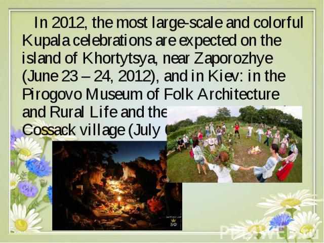 In 2012, the most large-scale and colorful Kupala celebrations are expected on the island of Khortytsya, near Zaporozhye (June 23 – 24, 2012), and in Kiev: in the Pirogovo Museum of Folk Architecture and Rural Life and the Mamaeva Sloboda Cossack vi…