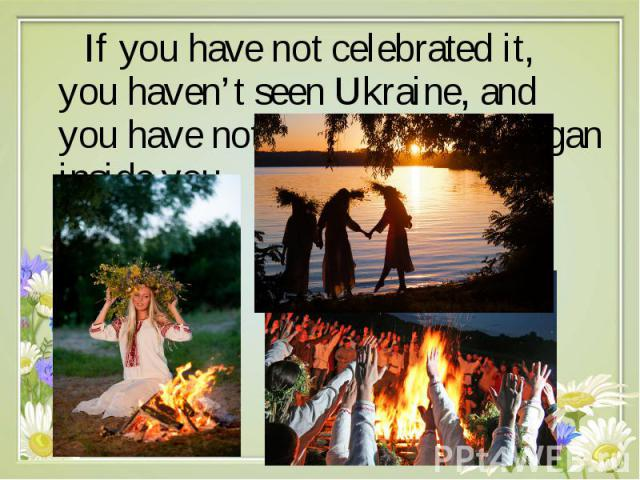 If you have not celebrated it, you haven't seen Ukraine, and you have not discovered the pagan inside you. If you have not celebrated it, you haven't seen Ukraine, and you have not discovered the pagan inside you.