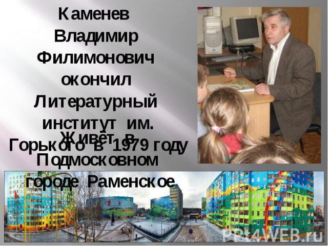 Каменев Владимир Филимонович окончил Литературный институт им. Горького в 1979 году Живёт в Подмосковном городе Раменское