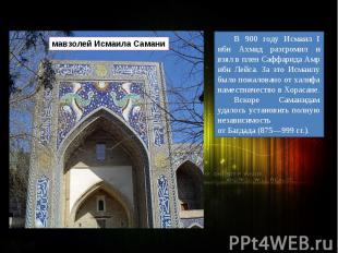 В 900 году Исмаил I ибн Ахмад разгромил и взял в плен СаффаридаАмр ибн Лейса. З