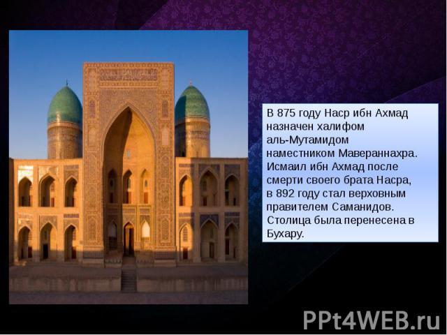 В875 годуНаср ибн Ахмад назначен халифом аль-Мутамидом наместникомМавераннахра. Исмаил ибн Aхмад после смерти своего брата Насра, в892 годустал верховным правителем Саманидов. Столица была перенесена в Бухару.