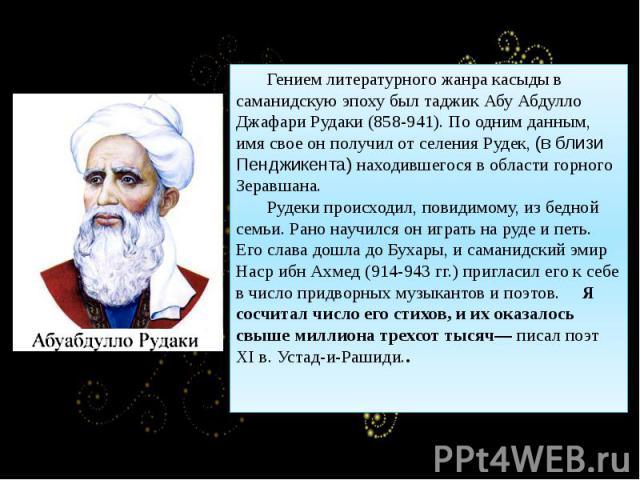 Гением литературного жанра касыды в саманидскую эпоху был таджик Абу Абдулло Джафари Рудаки (858-941). По одним данным, имя свое он получил от селения Рудек, (в близи Пенджикента) находившегося в области горного Зеравшана. Рудеки происходил, повидим…