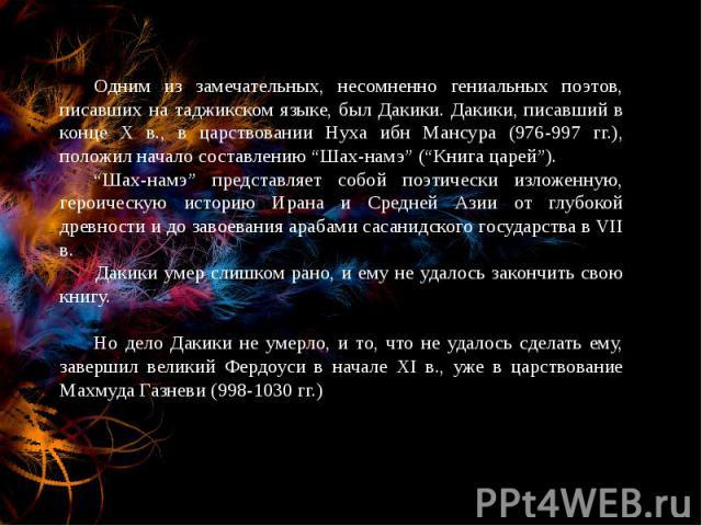 """Одним из замечательных, несомненно гениальных поэтов, писавших на таджикском языке, был Дакики. Дакики, писавший в конце Х в., в царствовании Нуха ибн Мансура (976-997 гг.), положил начало составлению """"Шах-намэ"""" (""""Книга царей""""). """"Шах-намэ"""" представл…"""