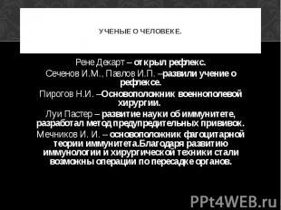 УЧЕНЫЕ О ЧЕЛОВЕКЕ. Рене Декарт – открыл рефлекс. Сеченов И.М., Павлов И.П. –разв