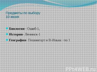 Предметы по выбору 10 июня Биология– Ошиб-1, История- Ленинск-1 География- Пешни