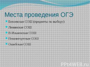 Места проведения ОГЭ Белоевская СОШ (предметы по выбору) Ленинская СОШ В-Иньвенс