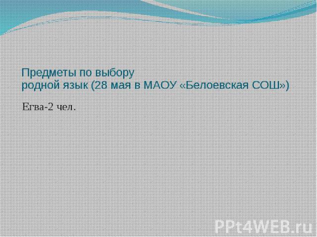 Предметы по выбору родной язык (28 мая в МАОУ «Белоевская СОШ») Егва-2 чел.