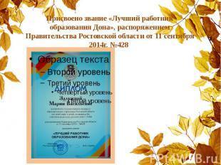 Присвоено звание «Лучший работник образования Дона», распоряжением Правительства