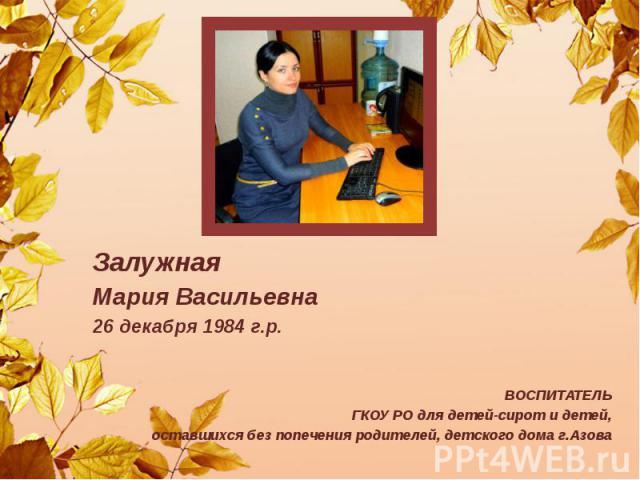Залужная Мария Васильевна 26 декабря 1984 г.р. ВОСПИТАТЕЛЬ ГКОУ РО для детей-сирот и детей, оставшихся без попечения родителей, детского дома г.Азова