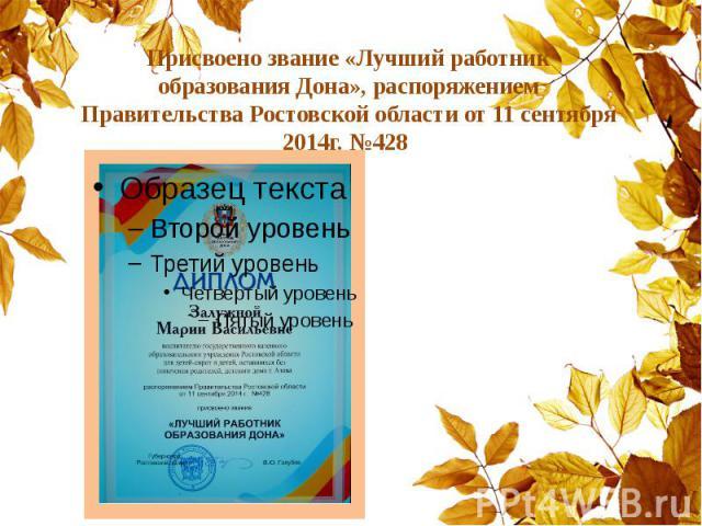 Присвоено звание «Лучший работник образования Дона», распоряжением Правительства Ростовской области от 11 сентября 2014г. №428