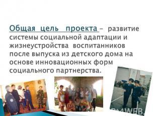 Общая цель проекта - развитие системы социальной адаптации и жизнеустройства вос