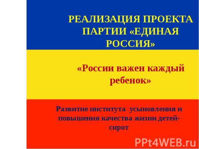 РЕАЛИЗАЦИЯ ПРОЕКТА ПАРТИИ «ЕДИНАЯ РОССИЯ» «России важен каждый ребенок» Развитие института усыновления и повышения качества жизни детей-сирот