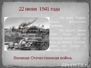 22 июня 1941 года На нашу Родину напала фашистская Германия. На защиту земли сво