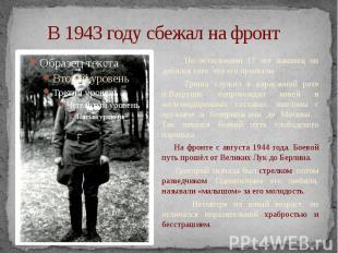 В 1943 году сбежал на фронт По исполнении 17 лет наконец он добился того, что ег