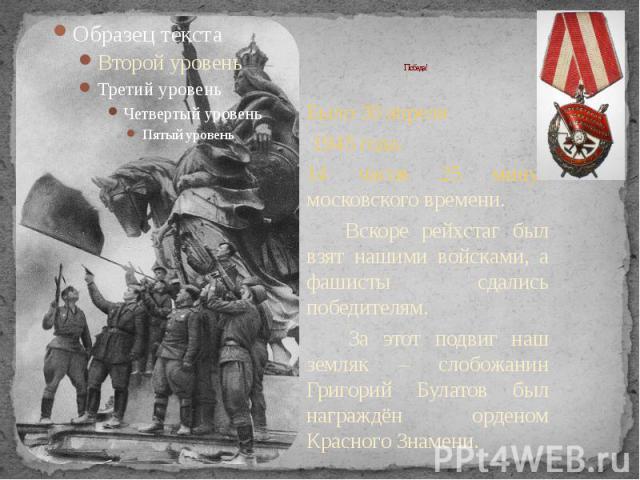 Победа! Было 30 апреля 1945 года. 14 часов 25 минут московского времени. Вскоре рейхстаг был взят нашими войсками, а фашисты сдались победителям. За этот подвиг наш земляк – слобожанин Григорий Булатов был награждён орденом Красного Знамени.