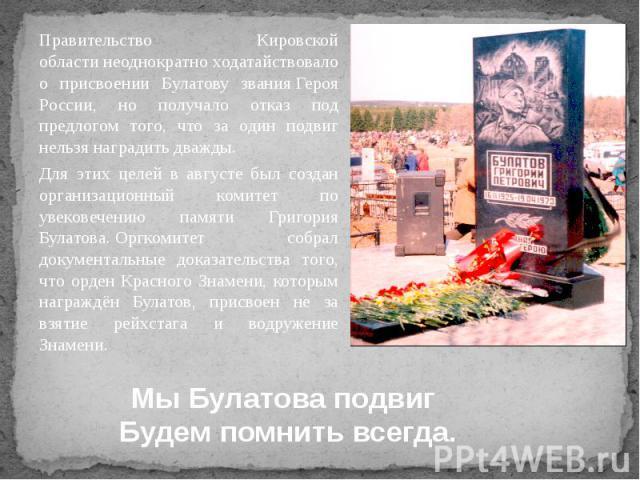 Правительство Кировской областинеоднократно ходатайствовало о присвоении Булатову званияГероя России, но получало отказ под предлогом того, что за один подвиг нельзя наградить дважды. Для этих целей в августе был создан организационный к…