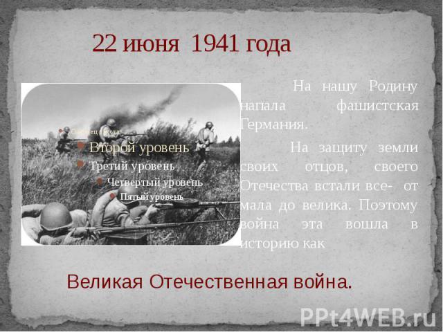 22 июня 1941 года На нашу Родину напала фашистская Германия. На защиту земли своих отцов, своего Отечества встали все- от мала до велика. Поэтому война эта вошла в историю как