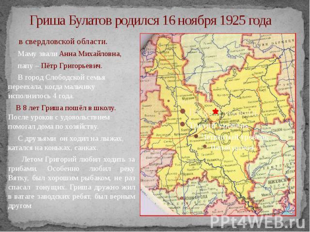 Гриша Булатов родился 16 ноября 1925 года в свердловской области. Маму звали Анна Михайловна, папу – Пётр Григорьевич. В город Слободской семья переехала, когда мальчику исполнилось 4 года. В 8 лет Гриша пошёл в школу. После уроков с удовольствием п…