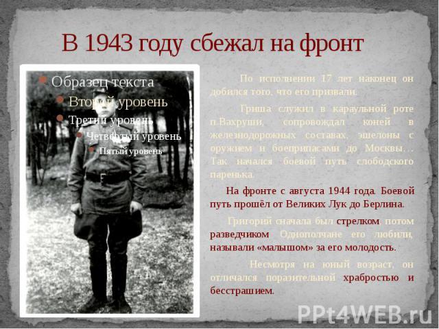 В 1943 году сбежал на фронт По исполнении 17 лет наконец он добился того, что его призвали. Гриша служил в караульной роте п.Вахруши, сопровождал коней в железнодорожных составах, эшелоны с оружием и боеприпасами до Москвы… Так начался боевой путь с…
