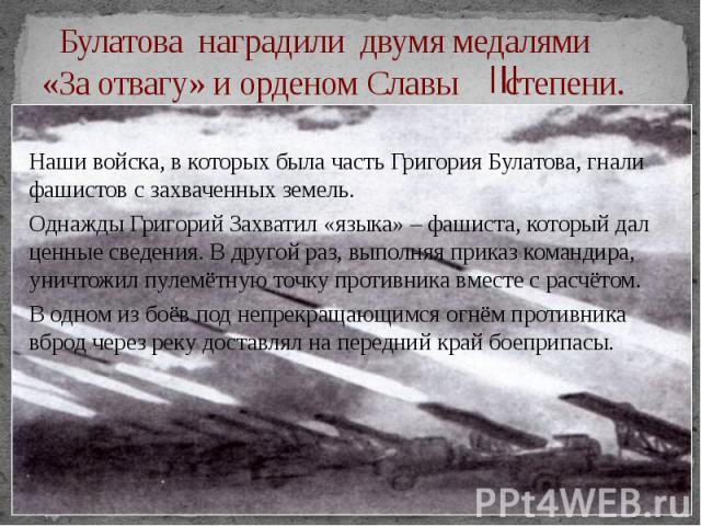 Булатова наградили двумя медалями «За отвагу» и орденом Славы степени. Наши войска, в которых была часть Григория Булатова, гнали фашистов с захваченных земель. Однажды Григорий Захватил «языка» – фашиста, который дал ценные сведения. В другой раз, …