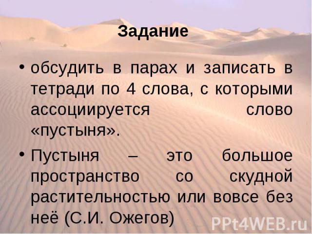 обсудить в парах и записать в тетради по 4 слова, с которыми ассоциируется слово «пустыня». Пустыня – это большое пространство со скудной растительностью или вовсе без неё (С.И. Ожегов)