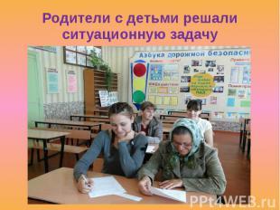 Родители с детьми решали ситуационную задачу
