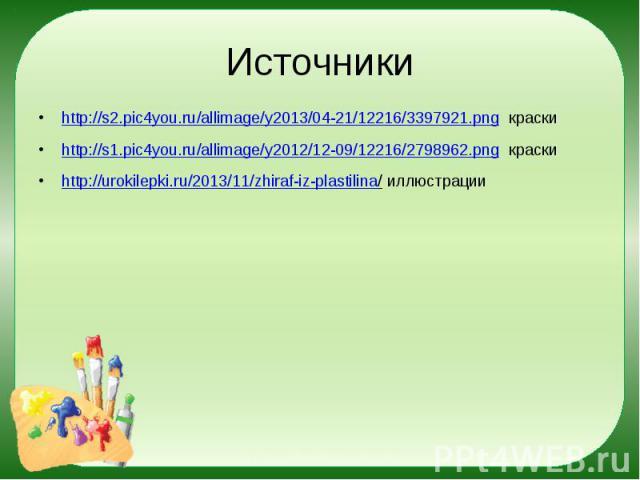 Источники http://s2.pic4you.ru/allimage/y2013/04-21/12216/3397921.png краски http://s1.pic4you.ru/allimage/y2012/12-09/12216/2798962.png краски http://urokilepki.ru/2013/11/zhiraf-iz-plastilina/ иллюстрации