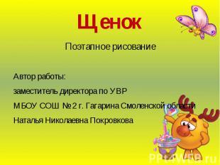 Щенок Поэтапное рисование Автор работы: заместитель директора по УВР МБОУ СОШ №
