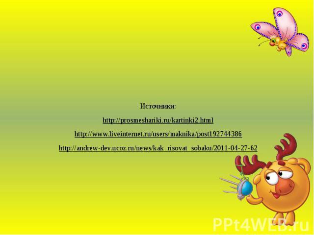 Источники: Источники: http://prosmeshariki.ru/kartinki2.html http://www.liveinternet.ru/users/maknika/post192744386 http://andrew-dev.ucoz.ru/news/kak_risovat_sobaku/2011-04-27-62