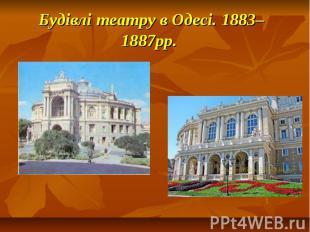Будівлі театру в Одесі. 1883–1887рр.