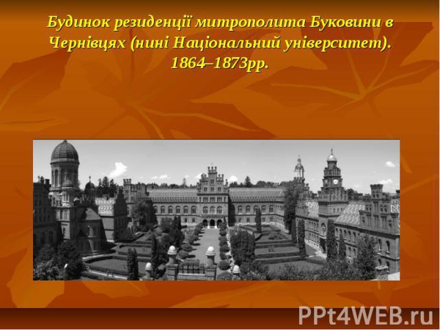Будинок резиденції митрополита Буковини в Чернівцях (нині Національний університет). 1864–1873рр.