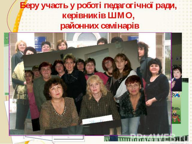 Беру участь у роботі педагогічної ради, керівників ШМО, районних семінарів