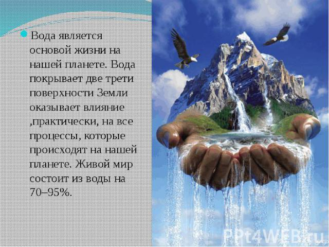 Вода является основой жизни на нашей планете. Вода покрывает две трети поверхности Земли оказывает влияние ,практически, на все процессы, которые происходят на нашей планете. Живой мир состоит из воды на 70–95%.