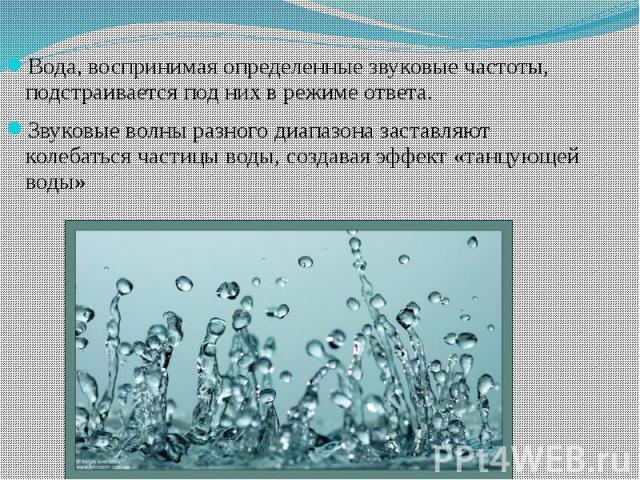 Вода, воспринимая определенные звуковые частоты, подстраивается под них в режиме ответа. Звуковые волны разного диапазона заставляют колебаться частицы воды, создавая эффект «танцующей воды»