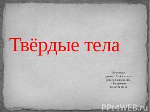 Твёрдые тела Выполнил ученик 10 «А» класса средней школы №31 г. Владимира Никито