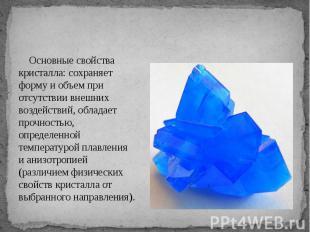 Основные свойства кристалла: сохраняет форму и объем при отсутствии внешних возд