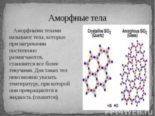 Аморфные тела Аморфными телами называют тела, которые при нагревании постепенно