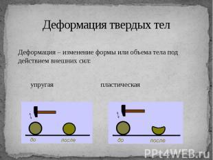 Деформация твердых тел Деформация – изменение формы или объема тела под действие