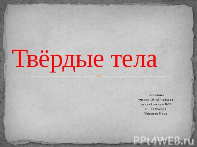 Твёрдые тела Выполнил ученик 10 «А» класса средней школы №31 г. Владимира Никитов Илья