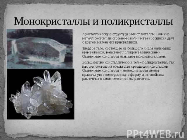 Монокристаллы и поликристаллы Кристаллическую структуру имеют металлы. Обычно металл состоит из огромного количества сросшихся друг с другом маленьких кристалликов. Твердое тело, состоящее из большого числа маленьких кристалликов, называют поликрист…