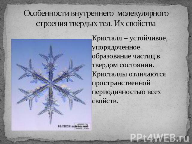 Особенности внутреннего молекулярного строения твердых тел. Их свойства Кристалл – устойчивое, упорядоченное образование частиц в твердом состоянии. Кристаллы отличаются пространственной периодичностью всех свойств.