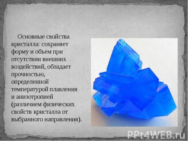 Основные свойства кристалла: сохраняет форму и объем при отсутствии внешних воздействий, обладает прочностью, определенной температурой плавления и анизотропией (различием физических свойств кристалла от выбранного направления).