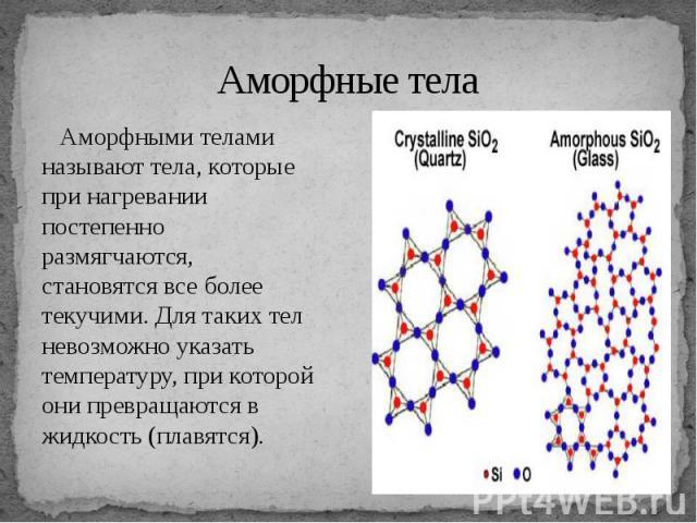 Аморфные тела Аморфными телами называют тела, которые при нагревании постепенно размягчаются, становятся все более текучими. Для таких тел невозможно указать температуру, при которой они превращаются в жидкость (плавятся).