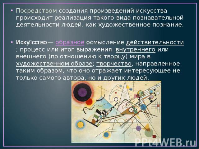 Посредством создания произведений искусства происходит реализация такого вида познавательной деятельности людей, как художественное познание. Иску сство—образноеосмыслениедействительности; процесс или итог выражения внутреннегоили внешнего (по…