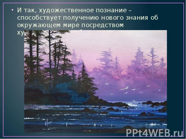 И так, художественное познание – способствует получению нового знания об окружающем мире посредством художественных образов.