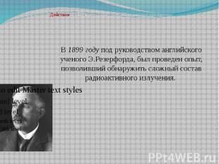 В 1899 году под руководством английского ученого Э.Резерфорда, был проведен опыт