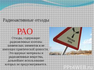Радиоактивные отходы РАО Отходы, содержащие радиоактивные изотопы химических эле