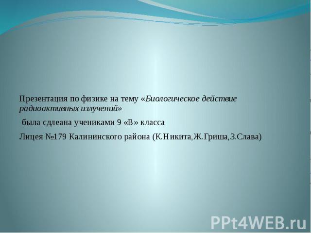 Презентация по физике на тему «Биологическое действие радиоактивных излучений» была сдлеана учениками 9 «В» класса Лицея №179 Калининского района (К.Никита,Ж.Гриша,З.Слава)