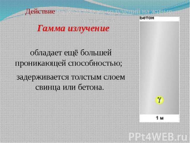 Гамма излучение обладает ещё большей проникающей способностью; задерживается толстым слоем свинца или бетона.