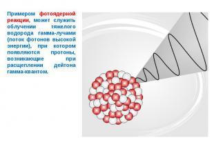 Примером фотоядерной реакции, может служить облучении тяжелого водорода гамма-лу